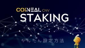 【図解】CNVステーキングのやり方、設定方法を徹底解説 | CoinealのCNVステーキングは枠制限あり